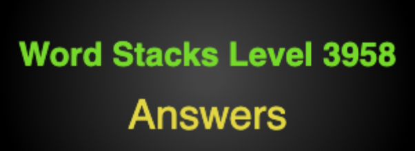 Word Stacks Level 3958 Answers